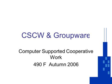 CSCW & Groupware Computer Supported Cooperative Work 490 F Autumn 2006.