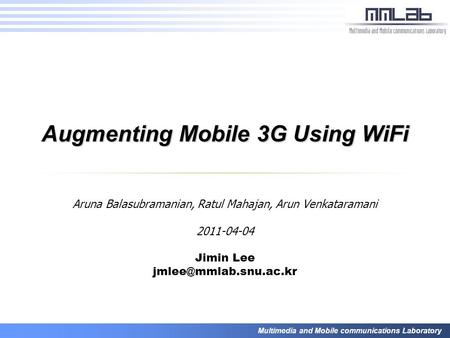 Multimedia and Mobile communications Laboratory Augmenting Mobile 3G Using WiFi Aruna Balasubramanian, Ratul Mahajan, Arun Venkataramani 2011-04-04 Jimin.