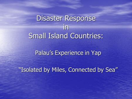 "Disaster Response in Small Island Countries: Palau's Experience in Yap ""Isolated by Miles, Connected by Sea"""