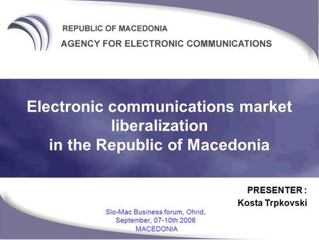 PRESENTER : Kosta Trpkovski Slo-Mac Business forum, Ohrid, September, 07-10th 2006 MACEDONIA Electronic communications market liberalization in the Republic.