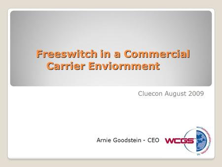 Freeswitch in a Commercial Carrier Enviornment Cluecon August 2009 Arnie Goodstein - CEO.