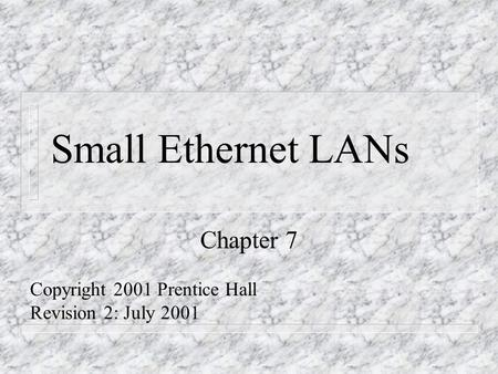 Small Ethernet LANs Chapter 7 Copyright 2001 Prentice Hall Revision 2: July 2001.