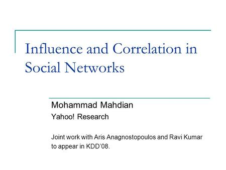 Influence and Correlation in Social Networks Mohammad Mahdian Yahoo! Research Joint work with Aris Anagnostopoulos and Ravi Kumar to appear in KDD'08.