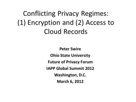Conflicting Privacy Regimes: (1) Encryption and (2) Access to Cloud Records Peter Swire Ohio State University Future of Privacy Forum IAPP Global Summit.