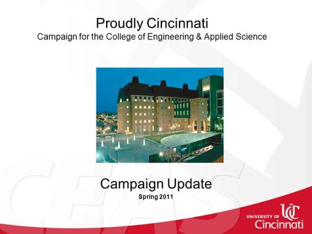 Proudly Cincinnati Campaign for the College of Engineering & Applied Science Campaign Update Spring 2011.