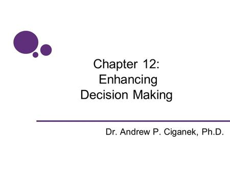 Chapter 12: Enhancing Decision Making Dr. Andrew P. Ciganek, Ph.D.