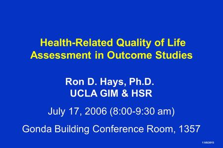 1 9/8/2015 Health-Related Quality of Life Assessment in Outcome Studies Ron D. Hays, Ph.D. UCLA GIM & HSR July 17, 2006 (8:00-9:30 am) Gonda Building Conference.