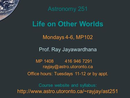 Astronomy 251 Life on <strong>Other</strong> Worlds Mondays 4-6, MP102 Prof. Ray Jayawardhana MP 1408416 946 7291 Office hours: Tuesdays 11-12.