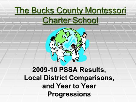 The Bucks County Montessori Charter School 2009-10 PSSA Results, Local District Comparisons, and Year to Year Progressions.
