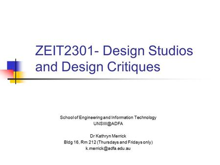 ZEIT2301- Design Studios and Design Critiques School of Engineering and Information Technology Dr Kathryn Merrick Bldg 16, Rm 212 (Thursdays.