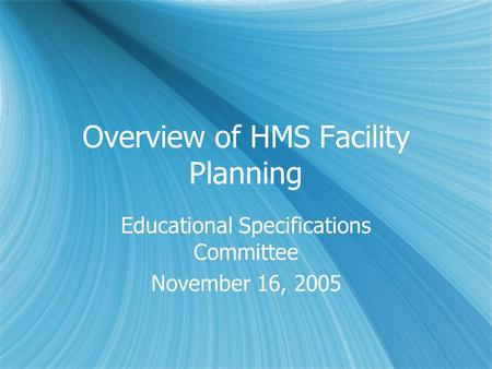 Overview of HMS Facility Planning Educational Specifications Committee November 16, 2005 Educational Specifications Committee November 16, 2005.