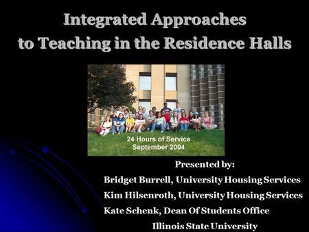 Integrated Approaches to Teaching in the Residence Halls Presented by: Bridget Burrell, University Housing Services Kim Hilsenroth, University Housing.