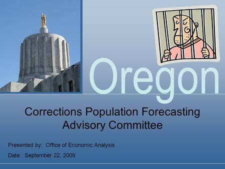 Oregon Presented by: Office of Economic Analysis Date: September 22, 2009 Corrections Population Forecasting Advisory Committee.
