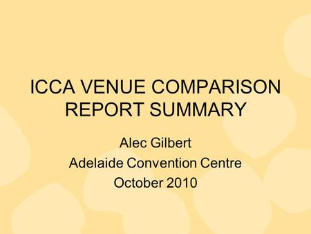 ICCA VENUE COMPARISON REPORT SUMMARY Alec Gilbert Adelaide Convention Centre October 2010.