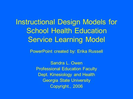 Instructional Design Models for School Health Education Service Learning Model PowerPoint created by: Erika Russell Sandra L. Owen Professional Education.