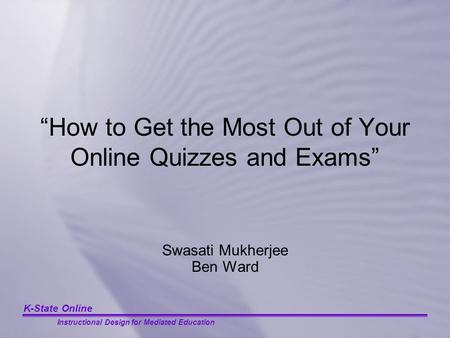 "K-State Online Instructional Design for Mediated Education ""How to Get the Most Out of Your Online Quizzes and Exams"" Swasati Mukherjee Ben Ward."