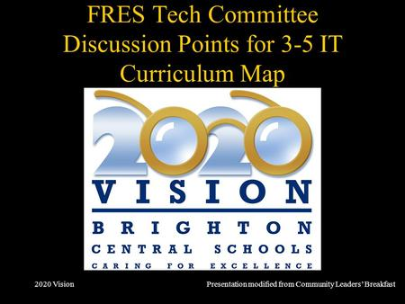 2020 Vision FRES Tech Committee Discussion Points for 3-5 IT Curriculum Map October 2007 Presentation modified from Community Leaders' Breakfast.
