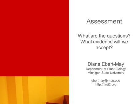 Assessment What are the questions? What evidence will we accept? Diane Ebert-May Department of Plant Biology Michigan State University