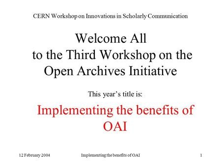 12 February 2004Implementing the benefits of OAI1 CERN Workshop on Innovations in Scholarly Communication Welcome All to the Third Workshop on the Open.