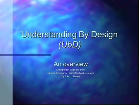 Understanding By Design (UbD) An overview Excerpted in large part from Making the Most of Understanding by Design By John L. Brown.
