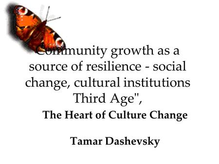 Community growth as a source of resilience - social change, cultural institutions Third Age, The Heart of Culture Change Tamar Dashevsky.