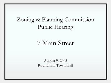 Zoning & <strong>Planning</strong> Commission Public Hearing 7 Main Street August 9, 2005 Round Hill Town Hall.