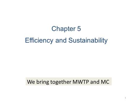 1 Chapter 5 Efficiency and Sustainability We bring together MWTP and MC.