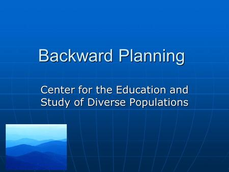Backward Planning Center for the Education and Study of Diverse Populations.