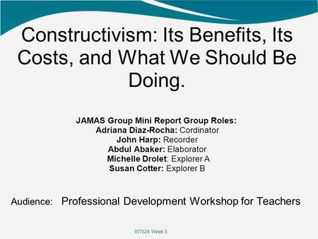 Constructivism: Its Benefits, Its Costs, and What We Should Be Doing. JAMAS Group Mini Report Group Roles: Adriana Diaz-Rocha: Cordinator John Harp: Recorder.