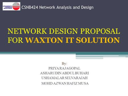 CSNB424 Network Analysis and Design NETWORK DESIGN PROPOSAL FOR WAXTON IT SOLUTION By: PRIYA RAJAGOPAL ASHARUDIN ABDUL BUHARI USHAMALAR SELVARAJAH MOHD.