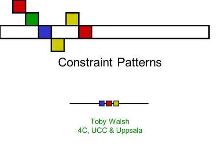 Constraint Patterns Toby Walsh 4C, UCC & Uppsala.