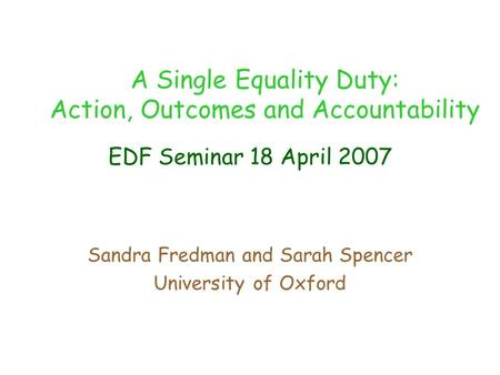 EDF Seminar 18 April 2007 Sandra Fredman and Sarah Spencer University of Oxford A Single Equality Duty: Action, Outcomes and Accountability.