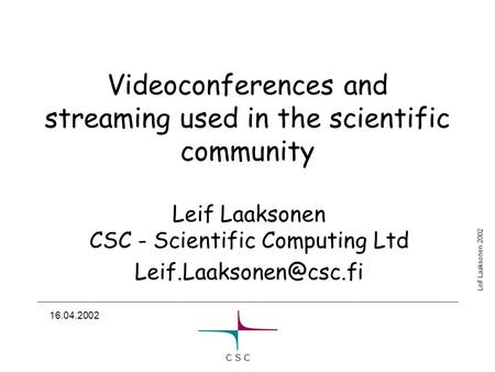 Leif Laaksonen 2002 16.04.2002 Videoconferences and streaming used in the scientific community Leif Laaksonen CSC - Scientific Computing Ltd