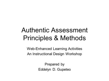 Authentic Assessment Principles & Methods Web-Enhanced Learning Activities An Instructional Design Workshop Prepared by Eddelyn D. Gupeteo.