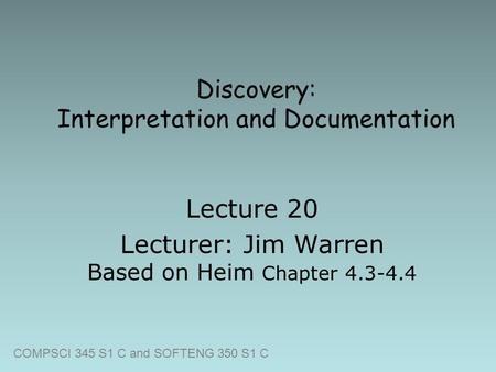 COMPSCI 345 S1 C and SOFTENG 350 S1 C Discovery: Interpretation and Documentation Lecture 20 Lecturer: Jim Warren Based on Heim Chapter 4.3-4.4.
