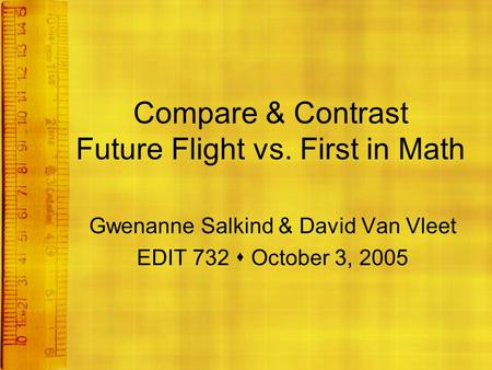 Compare & Contrast Future Flight vs. First in Math Gwenanne Salkind & David Van Vleet EDIT 732  October 3, 2005.