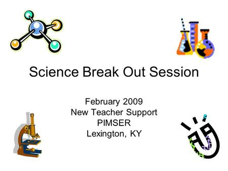 Science Break Out Session February 2009 New Teacher Support PIMSER Lexington, KY.