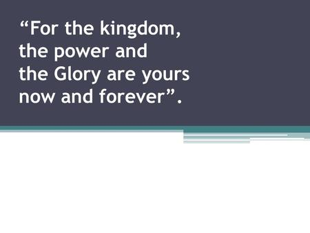 """For the kingdom, the power and the Glory are yours now and forever""."