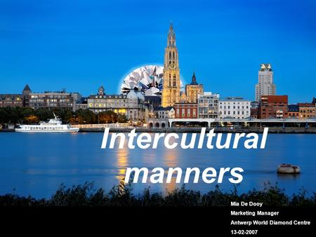 Intercultural manners Mia De Dooy Marketing Manager Antwerp World Diamond Centre 13-02-2007.