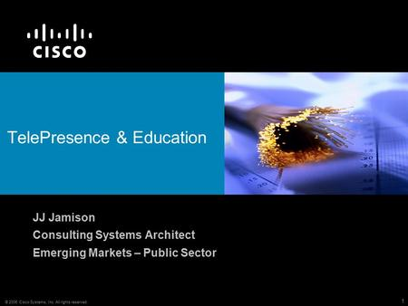 © 2006 Cisco Systems, Inc. All rights reserved. 1 TelePresence & Education JJ Jamison Consulting Systems Architect Emerging Markets – Public Sector.