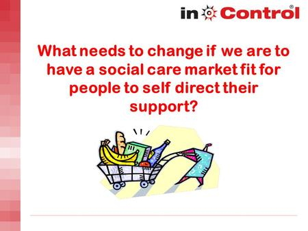 What needs to change if we are to have a social care market fit for people to self direct their support?