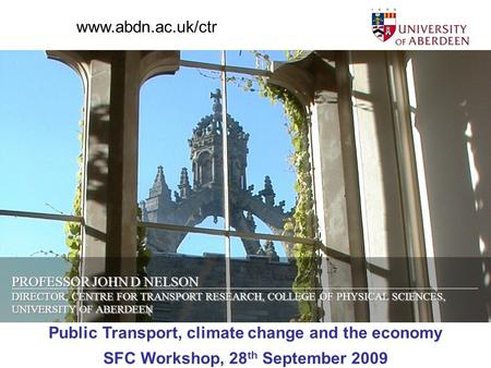 PROFESSOR JOHN D NELSON DIRECTOR, CENTRE FOR TRANSPORT RESEARCH, COLLEGE OF PHYSICAL SCIENCES, UNIVERSITY OF ABERDEEN Public Transport, climate change.