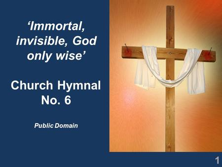 1 'Immortal, invisible, God only wise' Church Hymnal No. 6 Public Domain.
