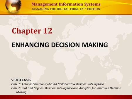 Management Information Systems MANAGING THE DIGITAL FIRM, 12 TH EDITION ENHANCING DECISION MAKING Chapter 12 VIDEO CASES Case 1: Antivia: Community-based.