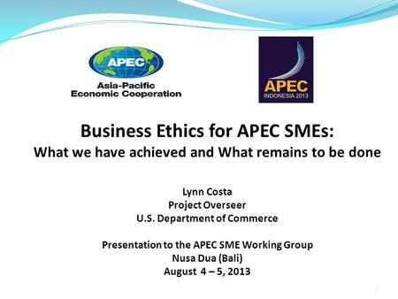 Business Ethics for APEC SMEs: What we have achieved and What remains to be done Lynn Costa Project Overseer U.S. Department of Commerce Presentation to.