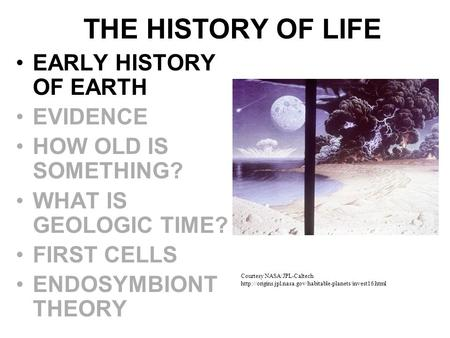 THE HISTORY OF LIFE EARLY HISTORY OF EARTH EVIDENCE HOW OLD IS SOMETHING? WHAT IS GEOLOGIC TIME? FIRST CELLS ENDOSYMBIONT THEORY Courtesy NASA/JPL-Caltech.
