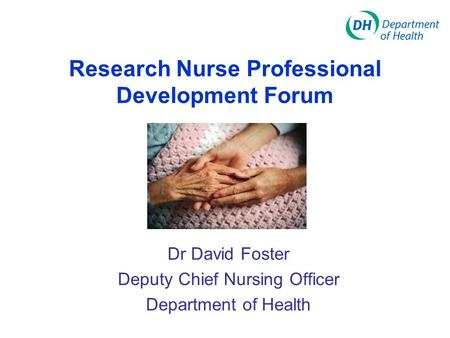 Dr David Foster Deputy Chief Nursing Officer Department of Health Research Nurse Professional Development Forum.