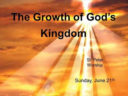 The Growth of God's Kingdom St. Peter Worship Sunday, June 21 st.