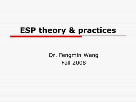 ESP theory & practices Dr. Fengmin Wang Fall 2008.