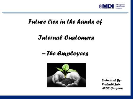 1 Future lies in the hands of Internal Customers – The Employees Submitted By- Prabudh Jain MDI Gurgaon.